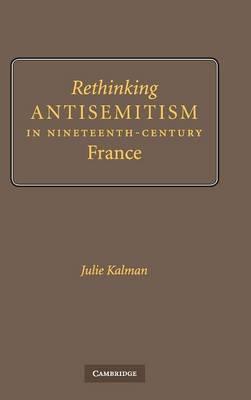 Rethinking Antisemitism in Nineteenth-Century France (Hardback)