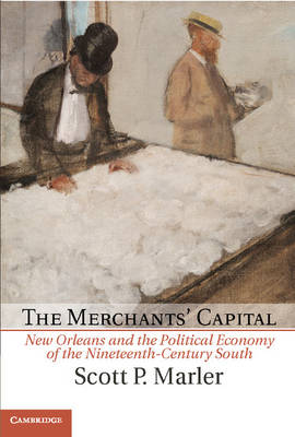 The Merchants' Capital: New Orleans and the Political Economy of the Nineteenth-Century South - Cambridge Studies on the American South (Hardback)