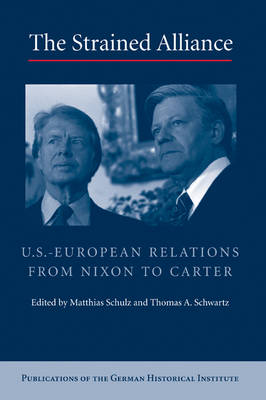 Publications of the German Historical Institute: The Strained Alliance: US-European Relations from Nixon to Carter (Hardback)