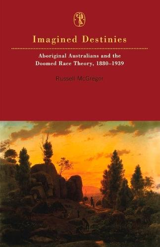 Imagined Destinies: Aboriginal Australians and the Doomed Race Theory, 1880-1939 (Paperback)