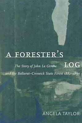 A Forester's Log: the Story of John La Gerche and the Ballarat-Creswick State Forest 1882-1897 (Hardback)