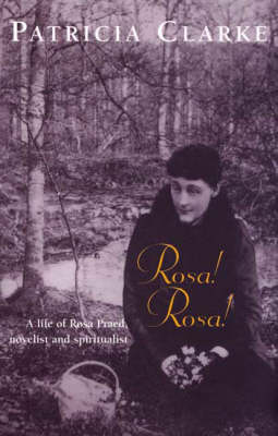 Rosa! Rosa!: a Life of Rosa Praed, Novelist & Spiritualist (Hardback)