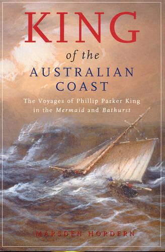"""King of the Australian Coast: The Work of Phillip Parker King in the """"Mermaid"""" and """"Bathurst"""" 1817-1822 (Paperback)"""