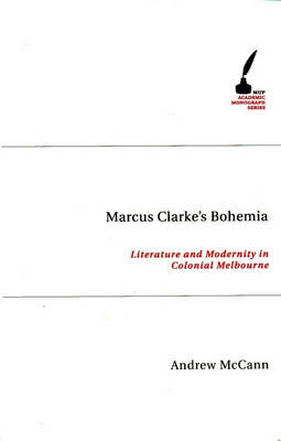Marcus Clarke's Bohemia: Literature, Popular Culture and Urban Experience in Colonial Melbourne - Academic Monographs (Paperback)
