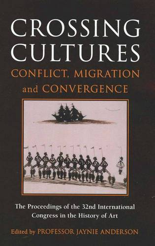 Crossing Cultures: Conflict, Migration and Convergence:Conference Papers of the 32nd Congress of the InternationalCommittee of the History of Art (Paperback)