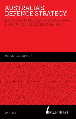 Australia's Defence Strategy: Evaluating Alternatives for a Contested Asia (Hardback)
