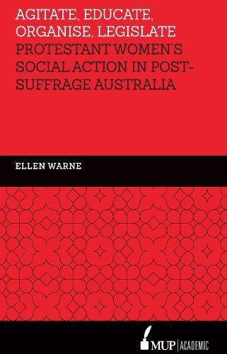 Agitate, Educate, Organise, Legislate: Protestant Women's Social Action in Post-Suffrage Australia (Hardback)