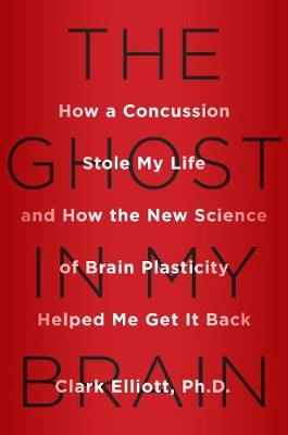 The Ghost In My Brain: How a Concussion Stole My Life and How the New Science of Brain Plasticity Helped Me Get it Back (Hardback)