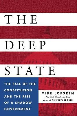The Deep State: The Fall of the Constitution and the Rise of a Shadow Government (Hardback)