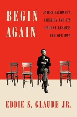 Begin Again: James Baldwin's America and Its Urgent Lessons for Our Own (Hardback)