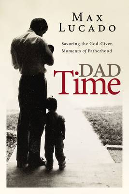 Dad Time: Savoring the God-Given Moments of Fatherhood (Hardback)