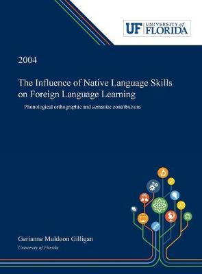 The Influence of Native Language Skills on Foreign Language Learning: Phonological Orthographic and Semantic Contributions (Hardback)