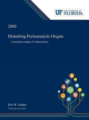 Disturbing Pschoanalytic Origins: A Derridean Reading of Freudian Theory (Hardback)