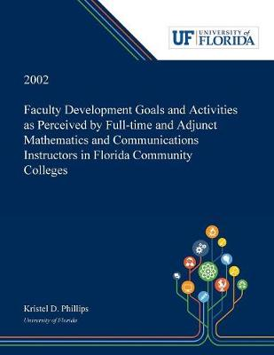 Faculty Development Goals and Activities as Perceived by Full-time and Adjunct Mathematics and Communications Instructors in Florida Community Colleges / (Paperback)