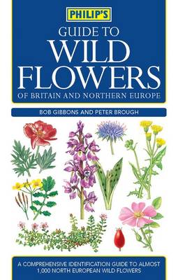 Philip's Guide to Wild Flowers of Britain and Northern Europe - Philip's Guide to... (Paperback)