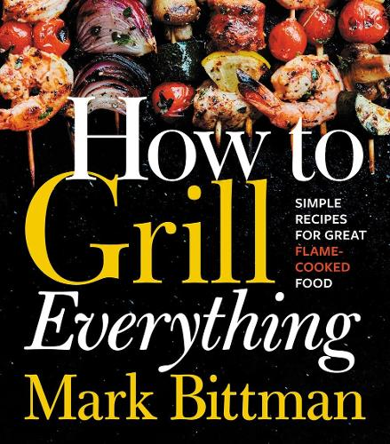 How to Grill Everything: Simple Recipes for Great Flame-Cooked Food (Hardback)
