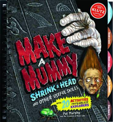 Making Mummies, Shrinking Heads and Other Useful Skills - Klutz