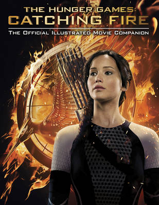 Catching Fire: The Official Illustrated Movie Companion - Hunger Games Trilogy (Paperback)