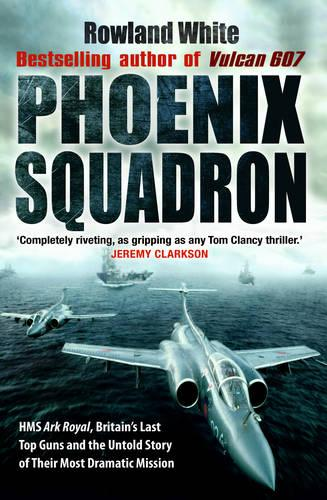 Phoenix Squadron: HMS Ark Royal, Britain's last Topguns and the untold story of their most dramatic mission (Paperback)