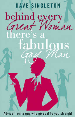 Behind Every Great Woman There is a Fabulous Gay Man: Dating Advice from a Guy Who Gives it to You Straight (Paperback)
