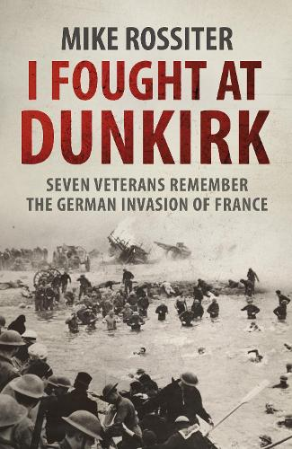 I Fought at Dunkirk: Seven Veterans Remember Their Fight For Salvation (Paperback)