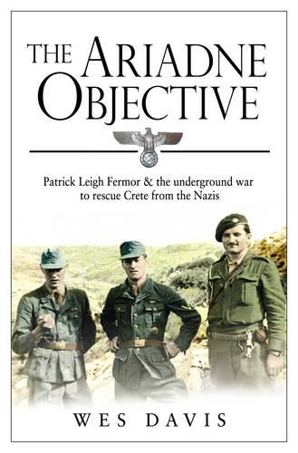 The Ariadne Objective: Patrick Leigh Fermor and the Underground War to Rescue Crete from the Nazis (Paperback)