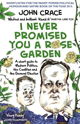 I Never Promised You a Rose Garden: A Short Guide to Modern Politics, the Coalition and the General Election (Paperback)