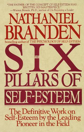 Six Pillars of Self-Esteem: The Definitive Work on Self-Esteem by the Leading Pioneer in the Field (Paperback)