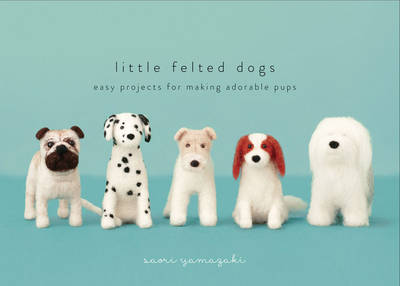 Little Felted Dogs: Easy Projects for Making Adorable Needle Felted Pups (Hardback)
