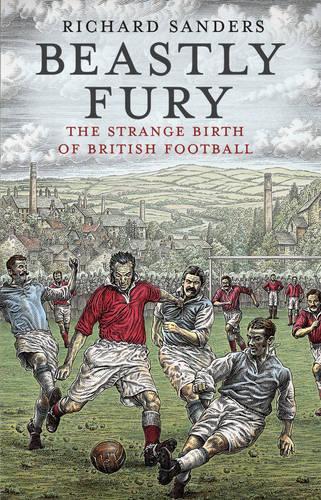 Beastly Fury: The Strange Birth Of British Football (Paperback)