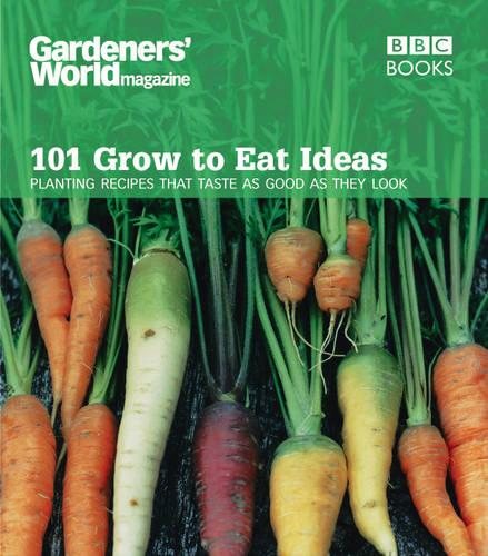 Gardeners' World 101 - Grow to Eat Ideas: Planting recipes that taste as good as they look (Paperback)