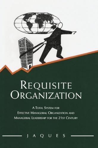 Requisite Organization: A Total System for Effective Managerial Organization and Managerial Leadership for the 21st Century (Hardback)