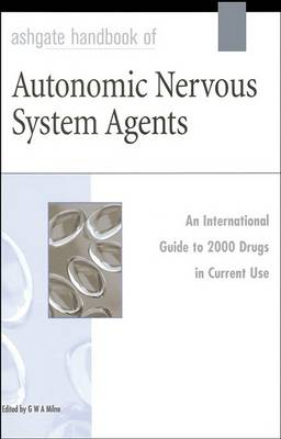 Ashgate Handbook of Autonomic Nervous System Agents: An International Guide to 2000 Drugs in Current Use (Hardback)