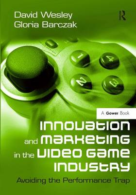 Innovation and Marketing in the Video Game Industry: Avoiding the Performance Trap (Hardback)