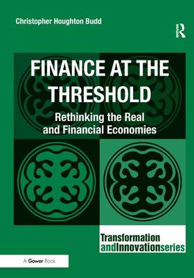 Finance at the Threshold: Rethinking the Real and Financial Economies - Transformation and Innovation (Hardback)