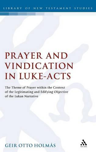 Prayer and Vindication in Luke Acts: The Theme of Prayer within the Context of the Legitimating and Edifying Objective of the Lukan Narrative (Hardback)