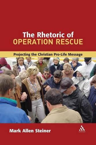 Rhetoric of Operation Rescue: Projecting the Christian Pro-life Message - The Library of Hebrew Bible/Old Testament Studies (Paperback)