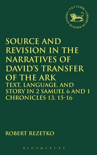 Source and Revision in the Narratives of David's Transfer of the Ark: Text, Language and Story in 2 Samuel 6 and 1 Chronicles 13, 15-16 - The Library of Hebrew Bible/Old Testament Studies v. 470 (Hardback)
