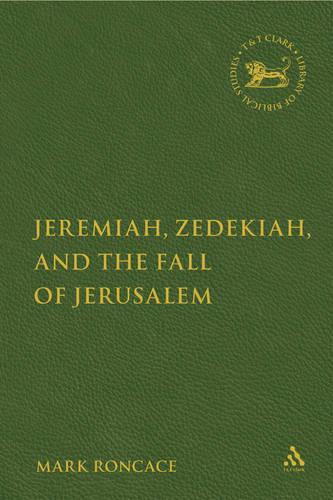 Jeremiah, Zedekiah and the Fall of Jerusalem: A Study of Prophetic Narrative - The Library of Hebrew Bible/Old Testament Studies v. 423 (Hardback)