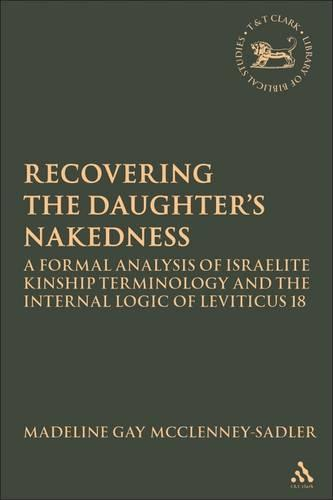 Recovering the Daughter's Nakedness: A Formal Analysis of Israelite Kinship Terminology and the Internal Logic of Leviticus 18 - The Library of Hebrew Bible/Old Testament Studies (Hardback)