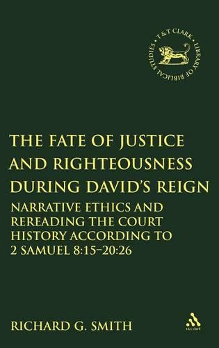 The Fate of Justice and Righteousness During David's Reign: Narrative Ethics and Rereading the Court History According to 2 Samuel 8:15-20:26 - The Library of Hebrew Bible/Old Testament Studies v. 508 (Hardback)