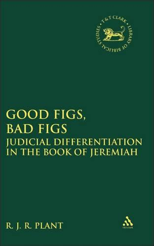 Good Figs, Bad Figs: Judicial Differentiation in the Book of Jeremiah - The Library of Hebrew Bible/Old Testament Studies v. 483 (Hardback)