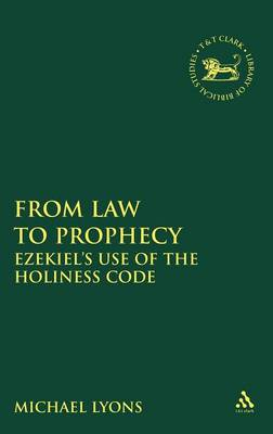 From Law to Prophecy: Ezekiel's Use of the Holiness Code - The Library of Hebrew Bible/Old Testament Studies v. 507 (Hardback)