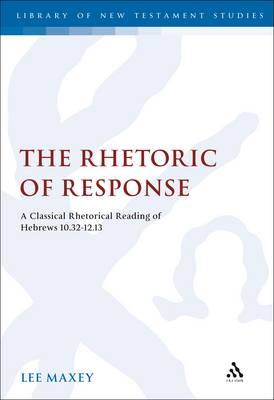 The Rhetoric of Response: A Classical Rhetorical Reading of Hebrews 10:32-12:13 - The Library of New Testament Studies 318 (Hardback)