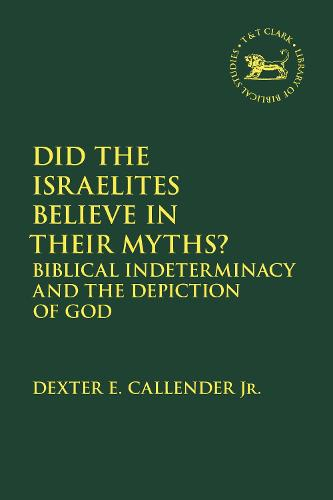Did the Israelites Believe in Their Myths?: Biblical Indeterminacy and the Depiction of God - The Library of Hebrew Bible/Old Testament Studies 176 (Hardback)