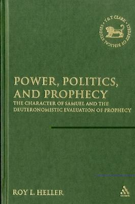 Power, Politics, and Prophecy: The Character of Samuel and the Deuteronomic Evaluation of Prophecy - The Library of Hebrew Bible/Old Testament Studies (Hardback)
