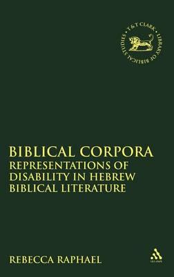Biblical Corpora: Representations of Disability in Hebrew Biblical Literature - The Library of Hebrew Bible/Old Testament Studies v. 445 (Hardback)