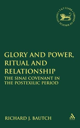 Glory and Power, Ritual and Relationship: The Sinai Covenant in the Postexilic Period - The Library of Hebrew Bible/Old Testament Studies v. 471 (Hardback)