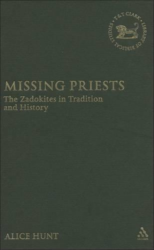 Missing Priests: The Zadokites in Tradition and History - The Library of Hebrew Bible/Old Testament Studies v. 452 (Hardback)