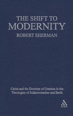The Shift to Modernity: Christ and the Doctrine of Creation in the Theologies of Schleiermacher and Barth (Hardback)